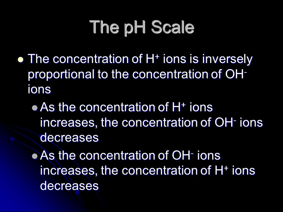 The pH Scale The concentration of H + ions is inversely proportional to the concentration of OH - ions The concentration of H + ions is inversely proportional to the concentration of OH - ions As the concentration of H + ions increases, the concentration of OH - ions decreases As the concentration of H + ions increases, the concentration of OH - ions decreases As the concentration of OH - ions increases, the concentration of H + ions decreases As the concentration of OH - ions increases, the concentration of H + ions decreases