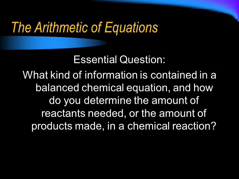 The Arithmetic of Equations Essential Question: What kind of information is contained in a balanced chemical equation, and how do you determine the am