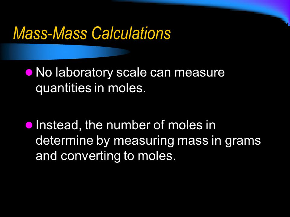 Mass-Mass Calculations No laboratory scale can measure quantities in moles. Instead, the number of moles in determine by measuring mass in grams and c