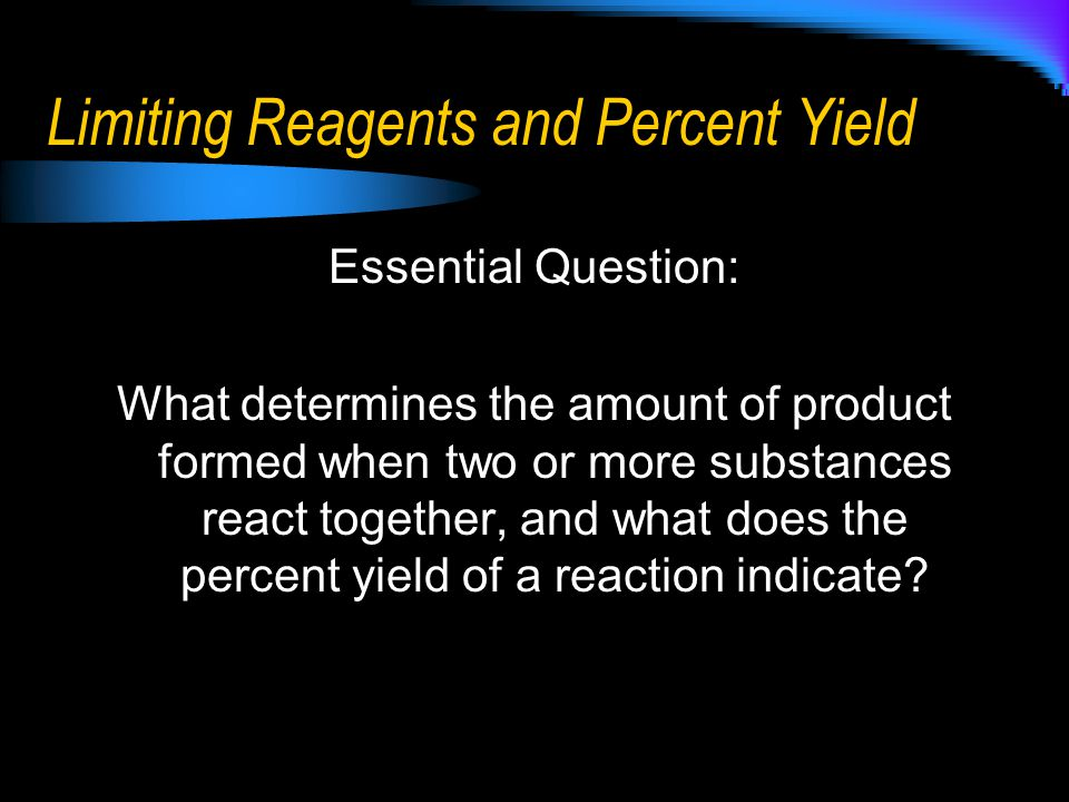 Limiting Reagents and Percent Yield Essential Question: What determines the amount of product formed when two or more substances react together, and w