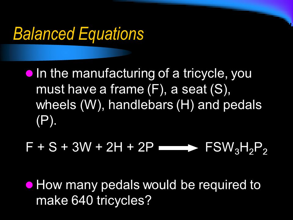 Balanced Equations In the manufacturing of a tricycle, you must have a frame (F), a seat (S), wheels (W), handlebars (H) and pedals (P). F + S + 3W +