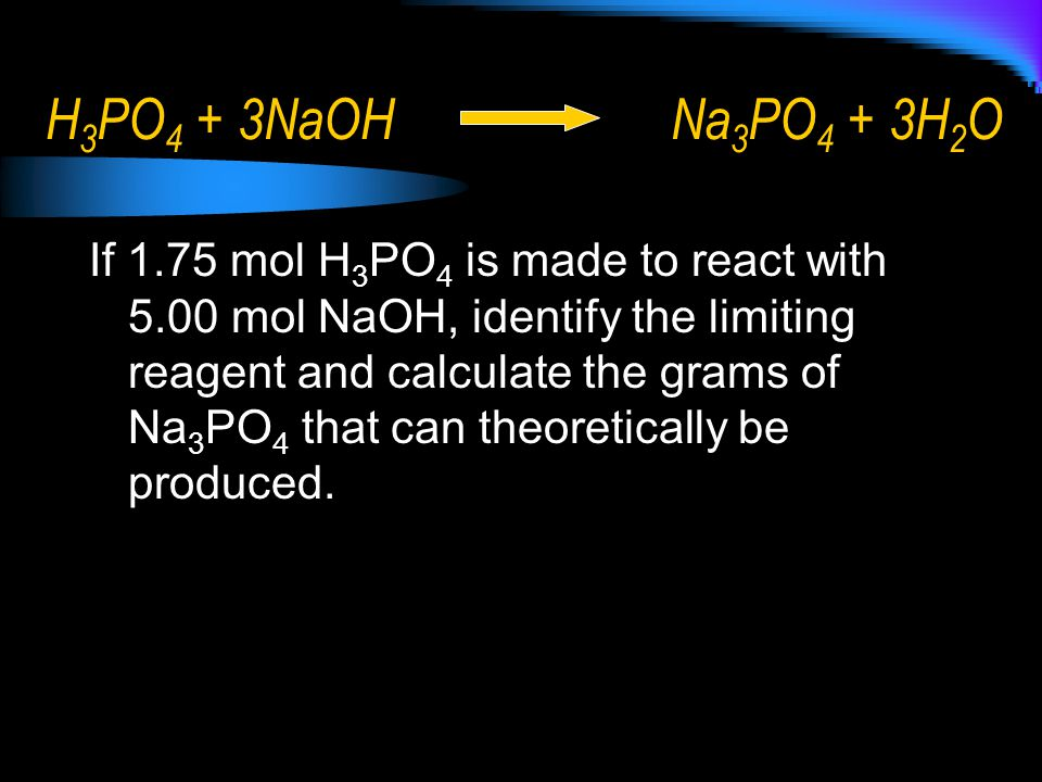 H 3 PO 4 + 3NaOHNa 3 PO 4 + 3H 2 O If 1.75 mol H 3 PO 4 is made to react with 5.00 mol NaOH, identify the limiting reagent and calculate the grams of