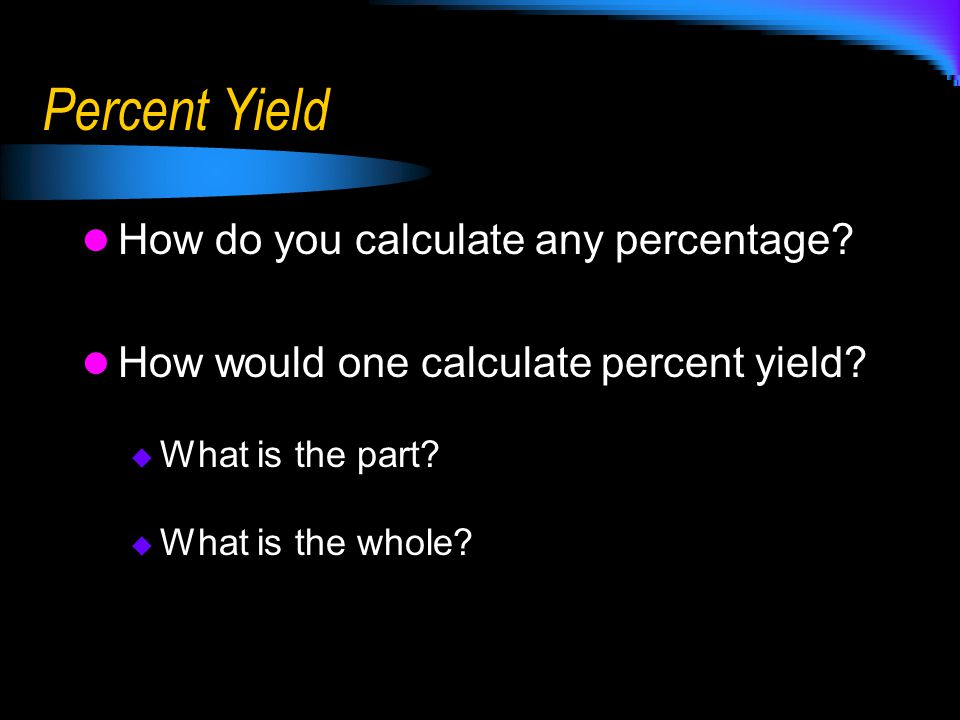 Percent Yield How do you calculate any percentage? How would one calculate percent yield?  What is the part?  What is the whole?