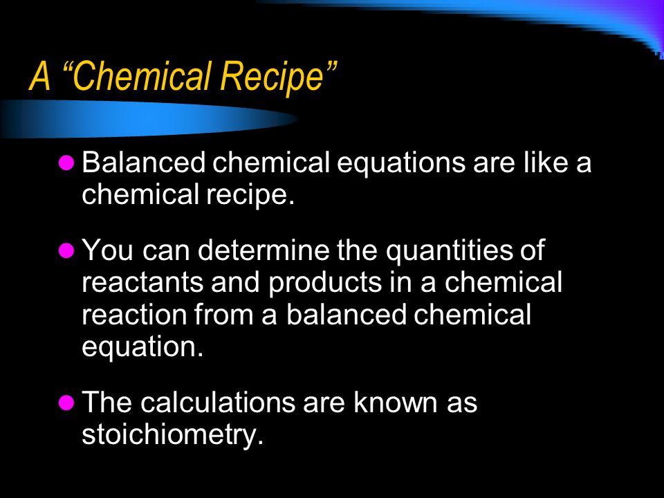 """A """"Chemical Recipe"""" Balanced chemical equations are like a chemical recipe. You can determine the quantities of reactants and products in a chemical r"""