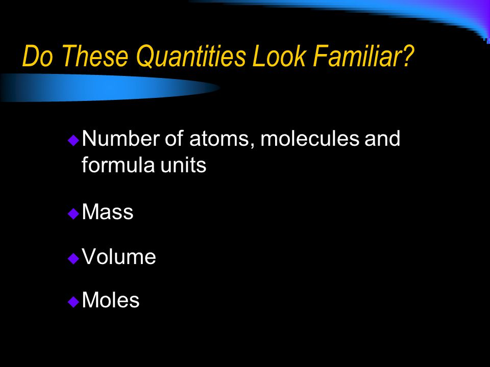Do These Quantities Look Familiar?  Number of atoms, molecules and formula units  Mass  Volume  Moles
