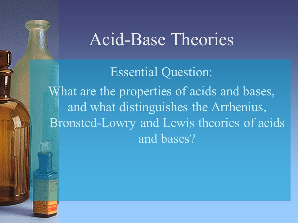 Acid-Base Theories Essential Question: What are the properties of acids and bases, and what distinguishes the Arrhenius, Bronsted-Lowry and Lewis theories of acids and bases?