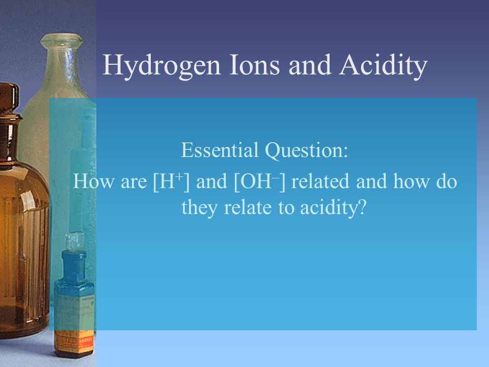 Hydrogen Ions and Acidity Essential Question: How are [H + ] and [OH – ] related and how do they relate to acidity?