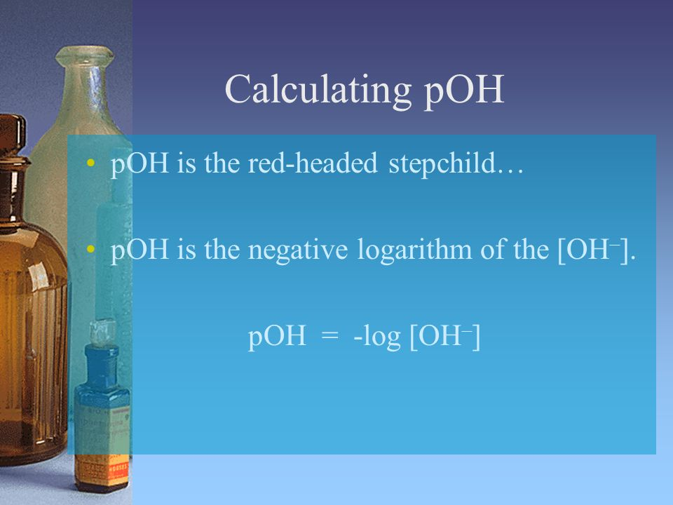 Calculating pOH pOH is the red-headed stepchild… pOH is the negative logarithm of the [OH – ].
