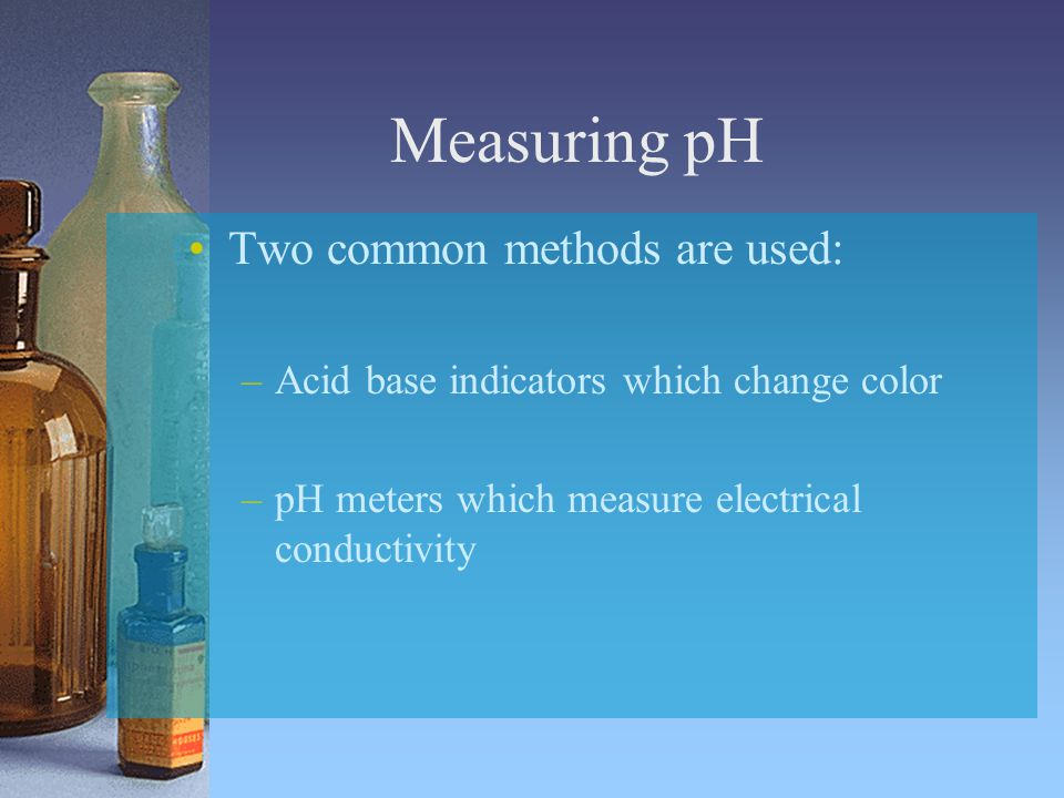 Two common methods are used: –Acid base indicators which change color –pH meters which measure electrical conductivity