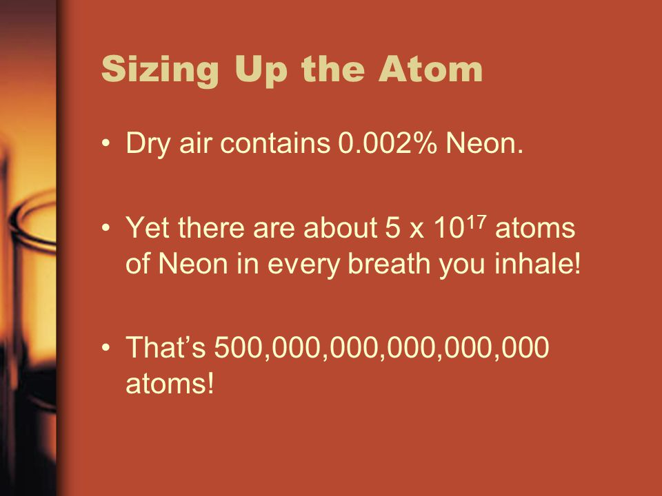 Sizing Up the Atom Dry air contains 0.002% Neon. Yet there are about 5 x 10 17 atoms of Neon in every breath you inhale! That's 500,000,000,000,000,00