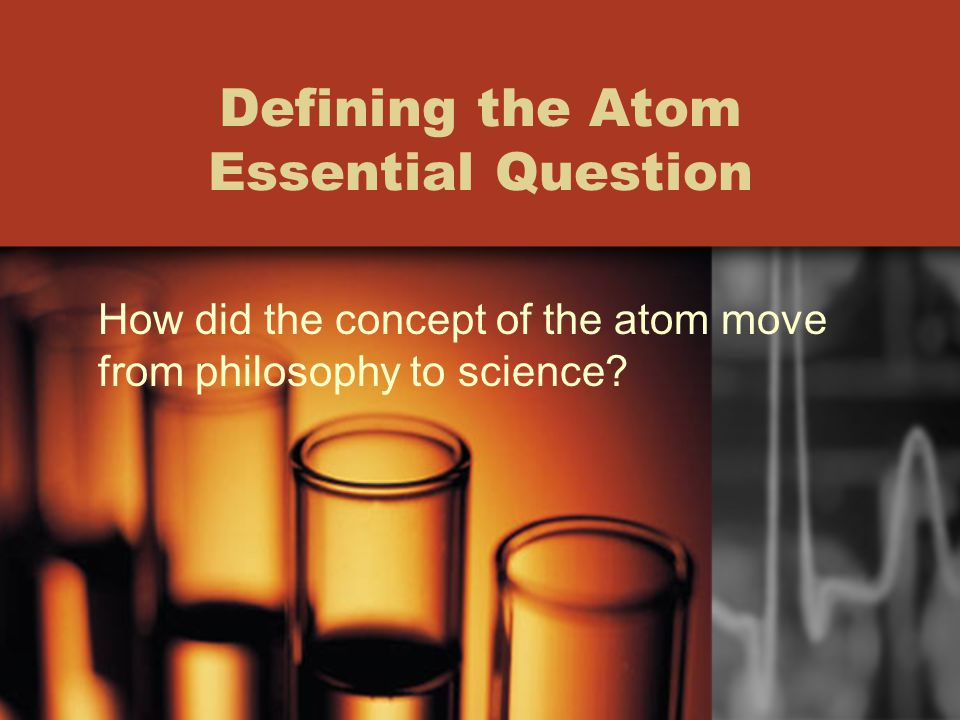 Defining the Atom Essential Question How did the concept of the atom move from philosophy to science?