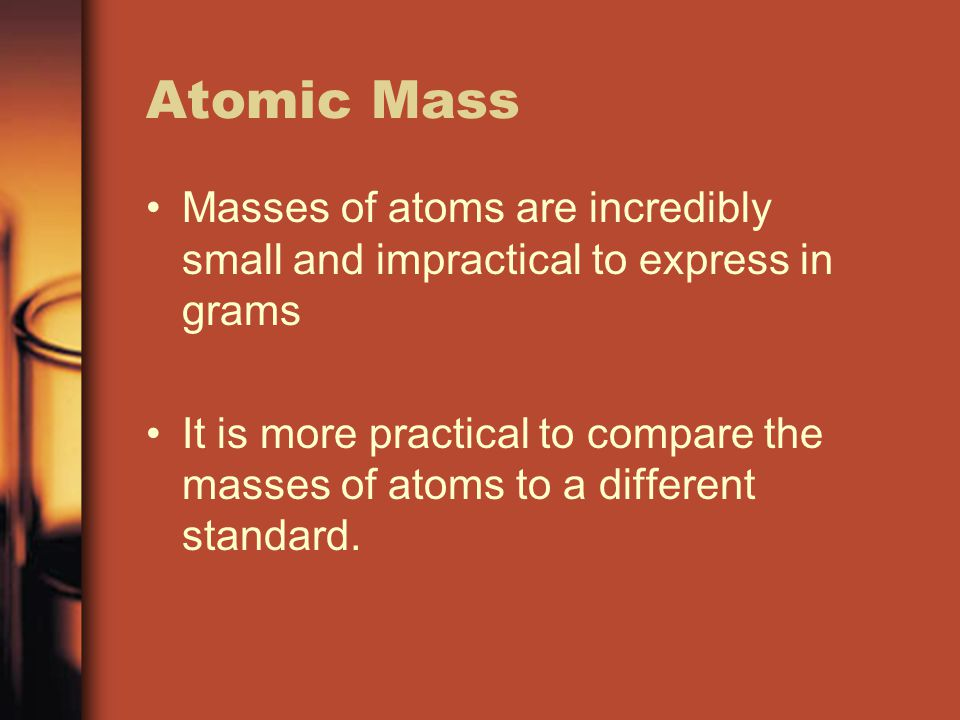 Atomic Mass Masses of atoms are incredibly small and impractical to express in grams It is more practical to compare the masses of atoms to a differen