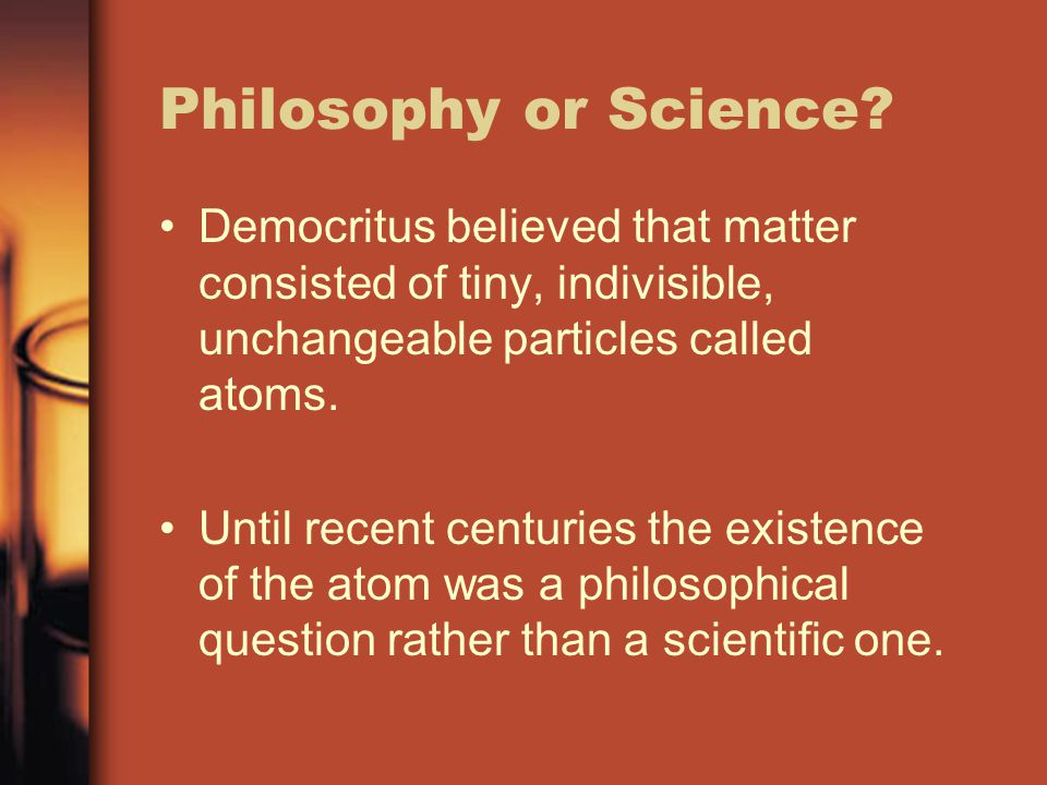 Philosophy or Science? Democritus believed that matter consisted of tiny, indivisible, unchangeable particles called atoms. Until recent centuries the