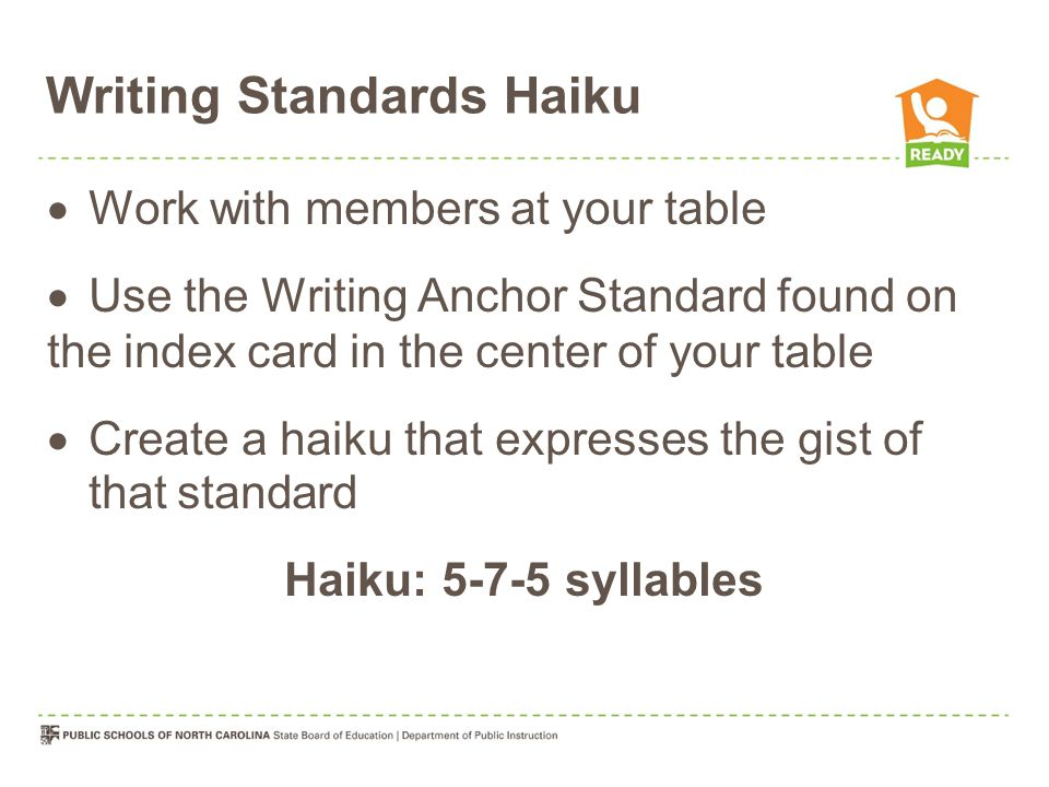 Writing Standards Haiku  Work with members at your table  Use the Writing Anchor Standard found on the index card in the center of your table  Create a haiku that expresses the gist of that standard Haiku: 5-7-5 syllables
