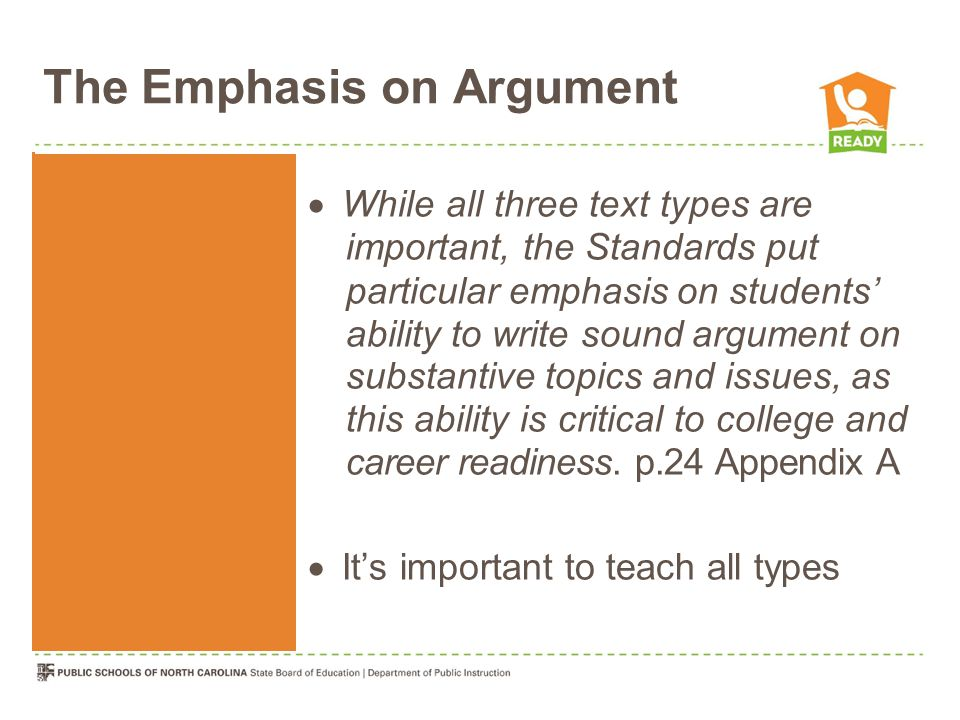 The Emphasis on Argument  While all three text types are important, the Standards put particular emphasis on students' ability to write sound argument on substantive topics and issues, as this ability is critical to college and career readiness.