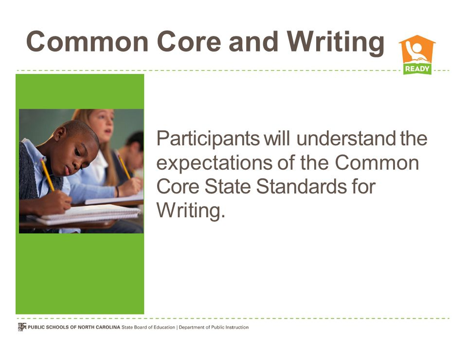 Common Core and Writing Participants will understand the expectations of the Common Core State Standards for Writing.