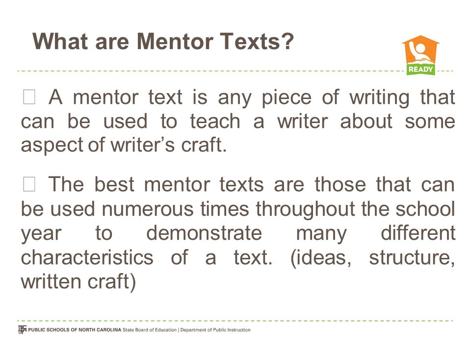  A mentor text is any piece of writing that can be used to teach a writer about some aspect of writer's craft.