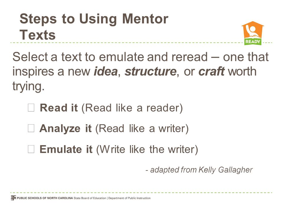 Steps to Using Mentor Texts Select a text to emulate and reread – one that inspires a new idea, structure, or craft worth trying.