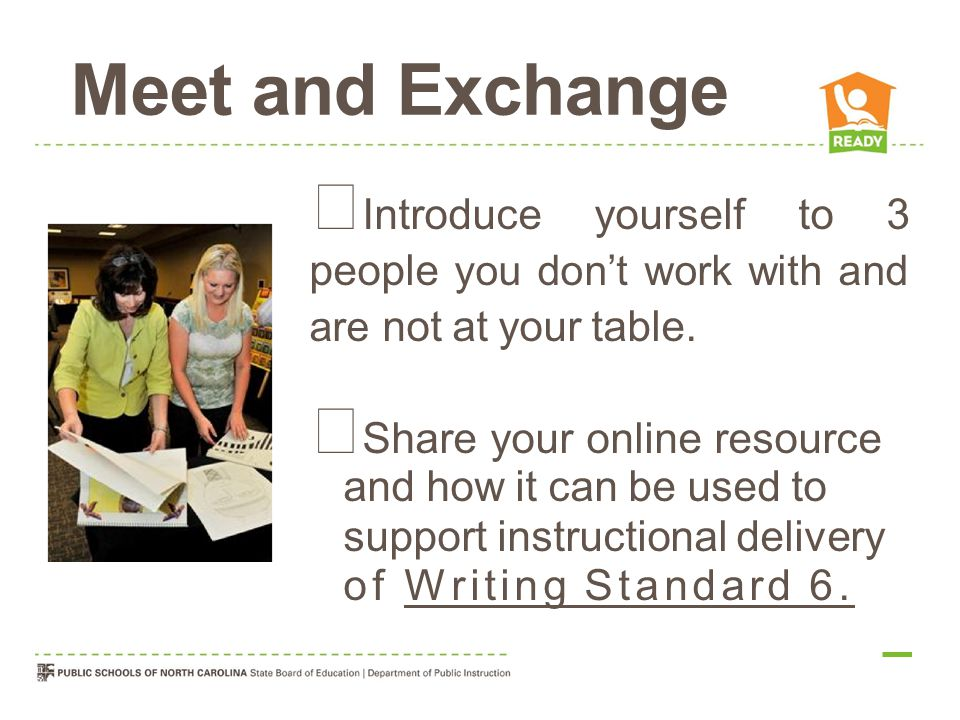 Meet and Exchange  Introduce yourself to 3 people you don't work with and are not at your table.