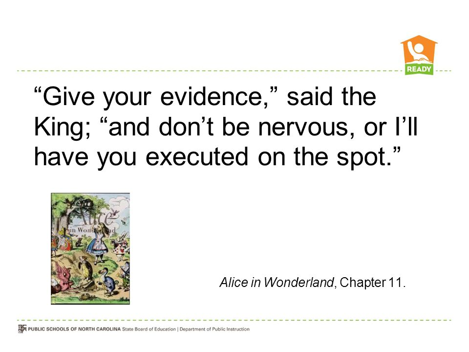 Give your evidence, said the King; and don't be nervous, or I'll have you executed on the spot. Alice in Wonderland, Chapter 11.