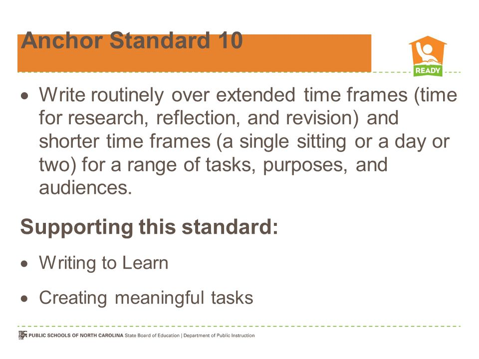 Anchor Standard 10  Write routinely over extended time frames (time for research, reflection, and revision) and shorter time frames (a single sitting or a day or two) for a range of tasks, purposes, and audiences.