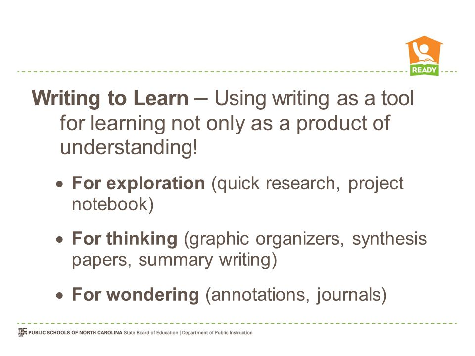 Writing to Learn – Using writing as a tool for learning not only as a product of understanding.