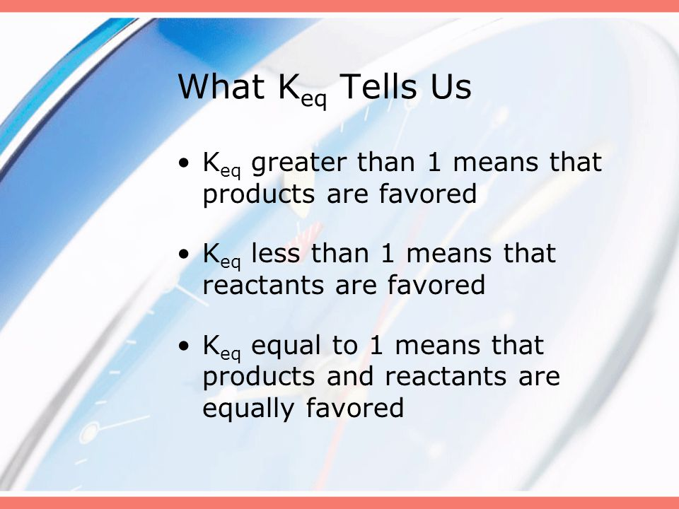 What K eq Tells Us K eq greater than 1 means that products are favored K eq less than 1 means that reactants are favored K eq equal to 1 means that pr
