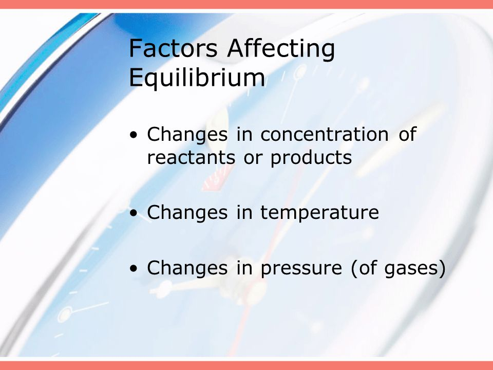 Factors Affecting Equilibrium Changes in concentration of reactants or products Changes in temperature Changes in pressure (of gases)