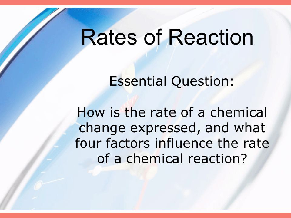 Essential Question: How is the rate of a chemical change expressed, and what four factors influence the rate of a chemical reaction? Rates of Reaction