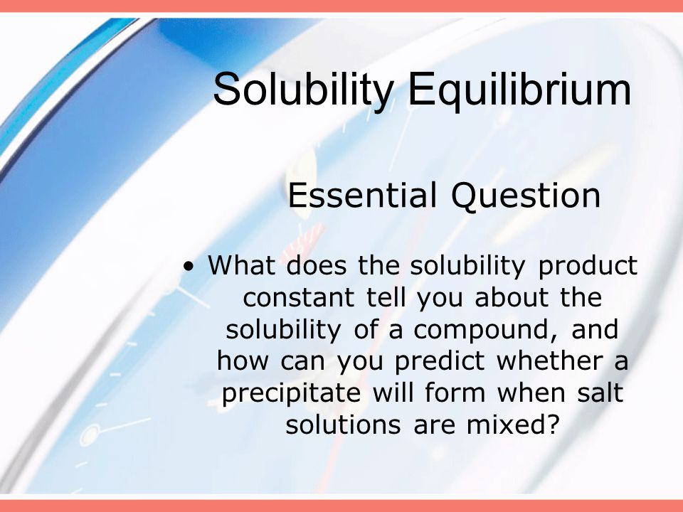 Essential Question What does the solubility product constant tell you about the solubility of a compound, and how can you predict whether a precipitate will form when salt solutions are mixed.