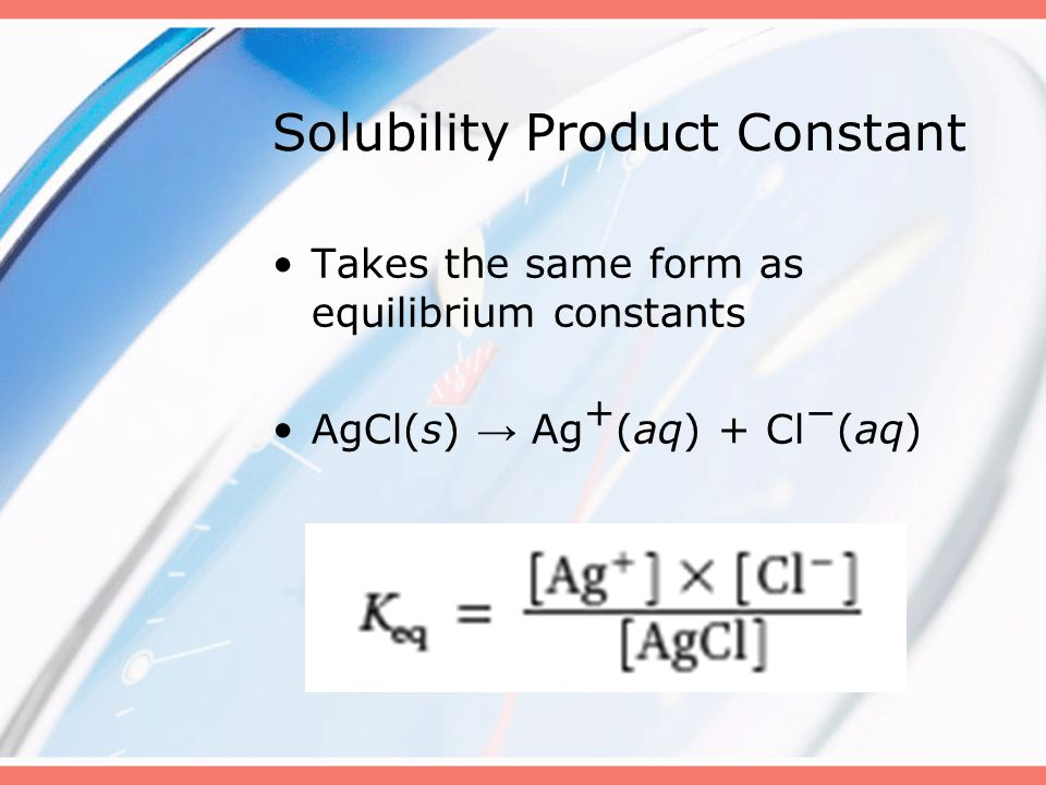 Solubility Product Constant Takes the same form as equilibrium constants AgCl(s) → Ag + (aq) + Cl − (aq)