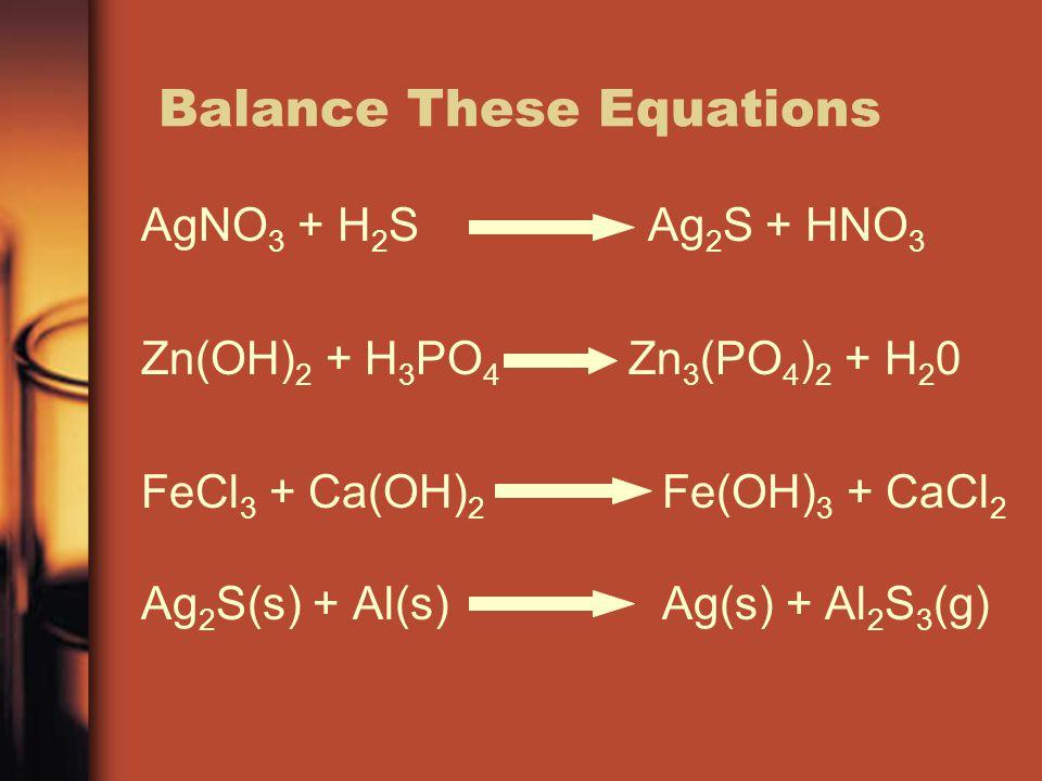 Balance These Equations AgNO 3 + H 2 S Ag 2 S + HNO 3 Zn(OH) 2 + H 3 PO 4 Zn 3 (PO 4 ) 2 + H 2 0 FeCl 3 + Ca(OH) 2 Fe(OH) 3 + CaCl 2 Ag 2 S(s) + Al(s)