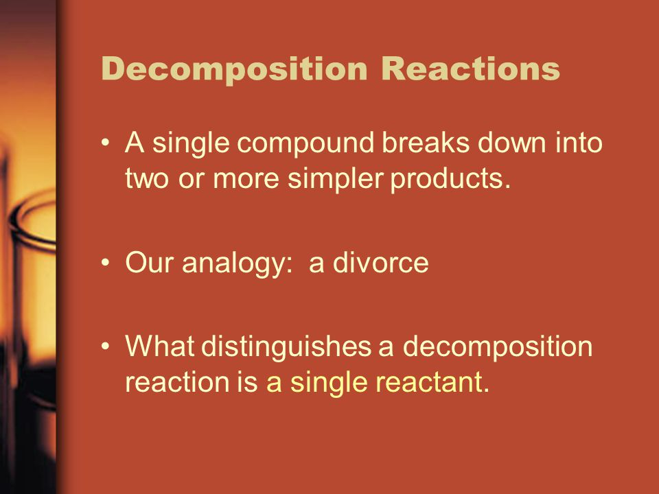 Decomposition Reactions A single compound breaks down into two or more simpler products. Our analogy: a divorce What distinguishes a decomposition rea