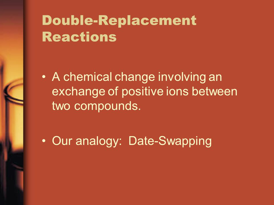 Double-Replacement Reactions A chemical change involving an exchange of positive ions between two compounds. Our analogy: Date-Swapping