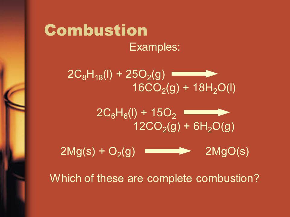 Combustion Examples: 2C 8 H 18 (l) + 25O 2 (g) 16CO 2 (g) + 18H 2 O(l) 2C 6 H 6 (l) + 15O 2 12CO 2 (g) + 6H 2 O(g) 2Mg(s) + O 2 (g)2MgO(s) Which of th
