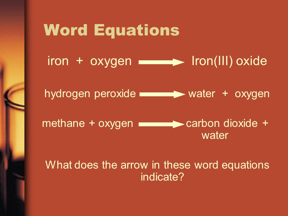 Word Equations iron + oxygenIron(III) oxide hydrogen peroxidewater + oxygen methane + oxygencarbon dioxide + water What does the arrow in these word e