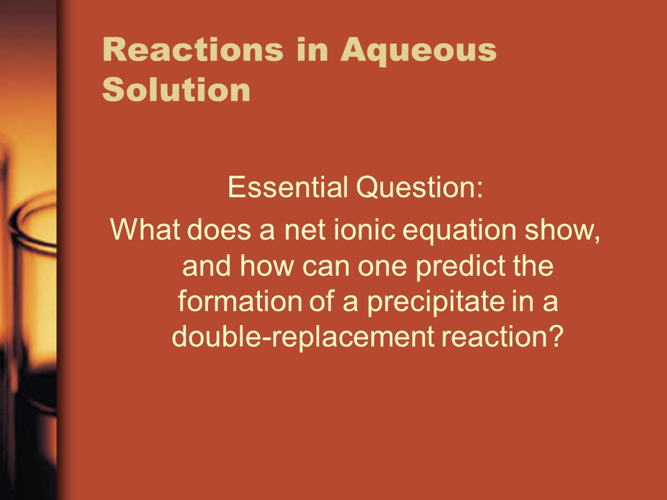 Reactions in Aqueous Solution Essential Question: What does a net ionic equation show, and how can one predict the formation of a precipitate in a dou