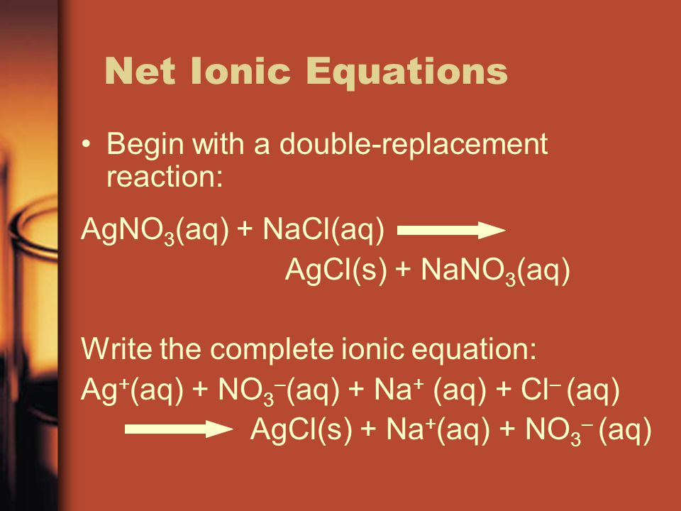 Net Ionic Equations Begin with a double-replacement reaction: AgNO 3 (aq) + NaCl(aq) AgCl(s) + NaNO 3 (aq) Write the complete ionic equation: Ag + (aq
