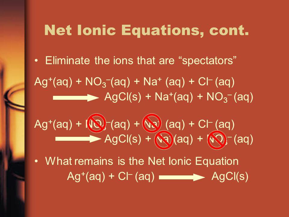 """Net Ionic Equations, cont. Eliminate the ions that are """"spectators"""" Ag + (aq) + NO 3 – (aq) + Na + (aq) + Cl – (aq) AgCl(s) + Na + (aq) + NO 3 – (aq)"""