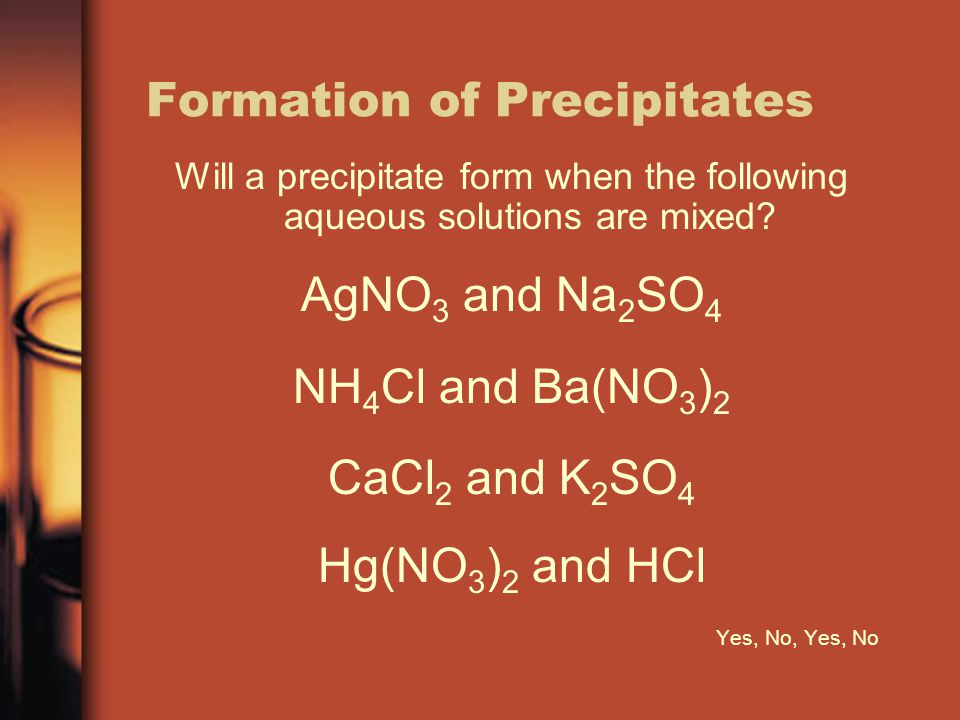 Formation of Precipitates Will a precipitate form when the following aqueous solutions are mixed? AgNO 3 and Na 2 SO 4 NH 4 Cl and Ba(NO 3 ) 2 CaCl 2