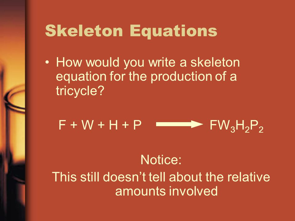 Skeleton Equations How would you write a skeleton equation for the production of a tricycle? F + W + H + P FW 3 H 2 P 2 Notice: This still doesn't tel