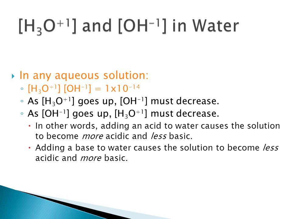 As [H 3 O +1 ] Increases, [OH -1 ] Decreases 1x10 -13 M 1x10 -12 M 1x10 -11 M 1x10 -10 M 1x10 -9 M 1x10 -8 M 1x10 -7 M 1x10 -6 M 1x10 -5 M 1x10 -4 M 1x10 -3 M 1x10 -2 M 1x10 -1 M 1x10 -13 M 1x10 -12 M 1x10 -11 M 1x10 -10 M 1x10 -9 M 1x10 -8 M 1x10 -7 M 1x10 -6 M 1x10 -5 M 1x10 -4 M 1x10 -3 M 1x10 -2 M 1x10 -1 M [H 3 O +1 ] [OH -1 ] Neutral Solution Acid added to neutral solution Base added to neutral solution