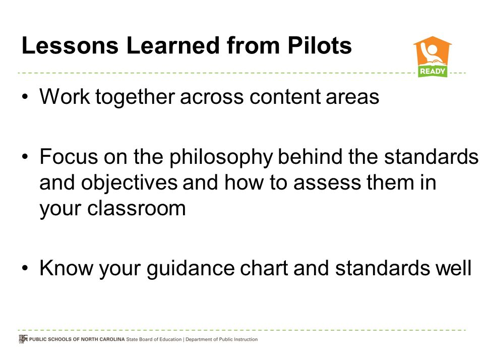 Lessons Learned from Pilots Work together across content areas Focus on the philosophy behind the standards and objectives and how to assess them in y