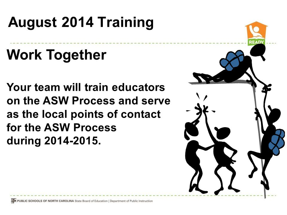 Work Together Your team will train educators on the ASW Process and serve as the local points of contact for the ASW Process during 2014-2015. August