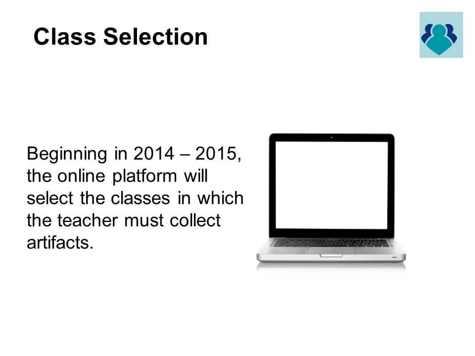 Class Selection Beginning in 2014 – 2015, the online platform will select the classes in which the teacher must collect artifacts.