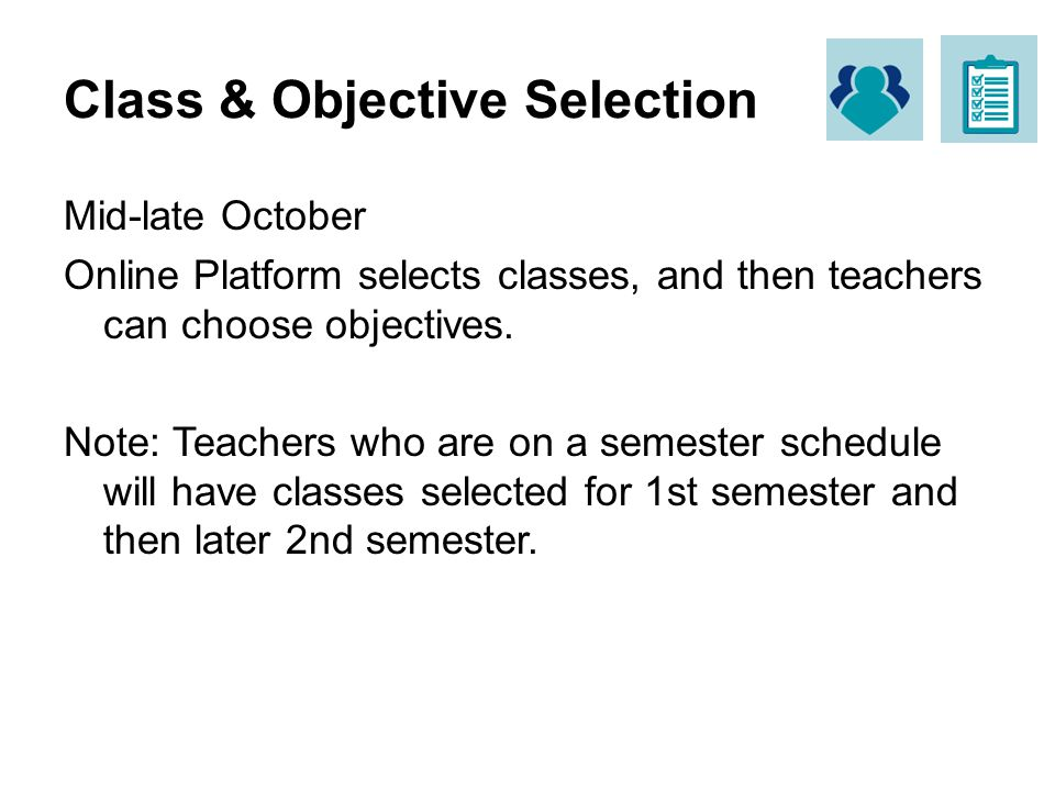 Class & Objective Selection Mid-late October Online Platform selects classes, and then teachers can choose objectives. Note: Teachers who are on a sem