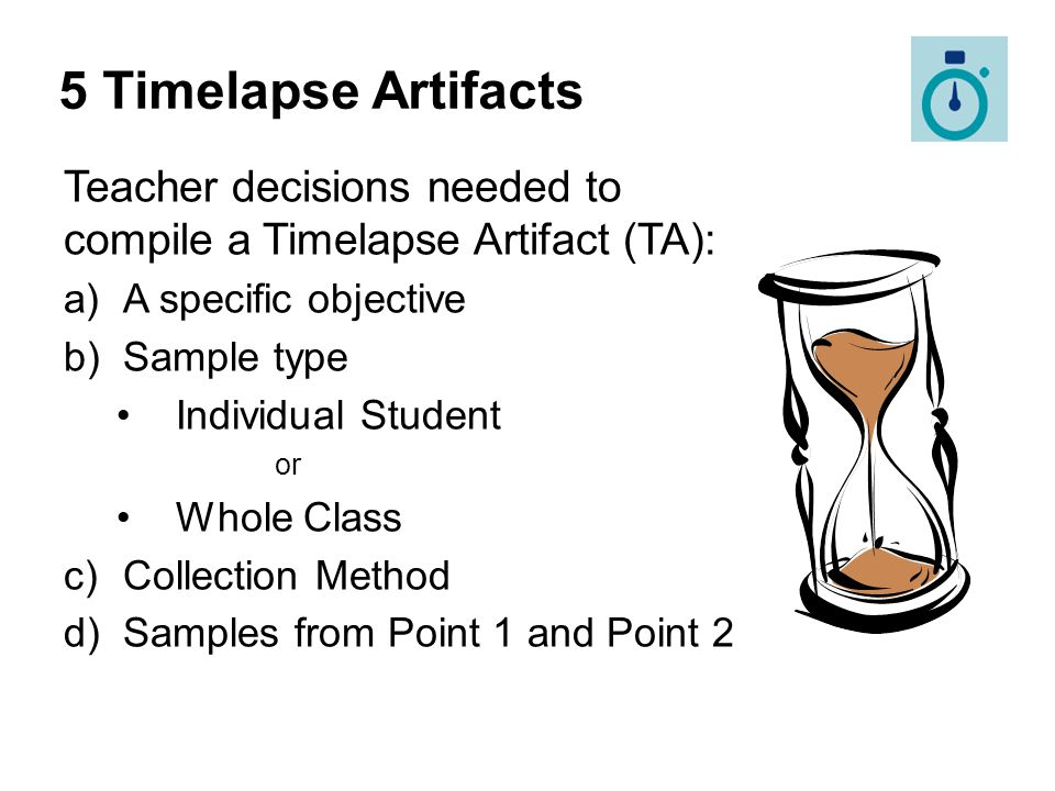 Teacher decisions needed to compile a Timelapse Artifact (TA): a)A specific objective b)Sample type Individual Student or Whole Class c)Collection Met