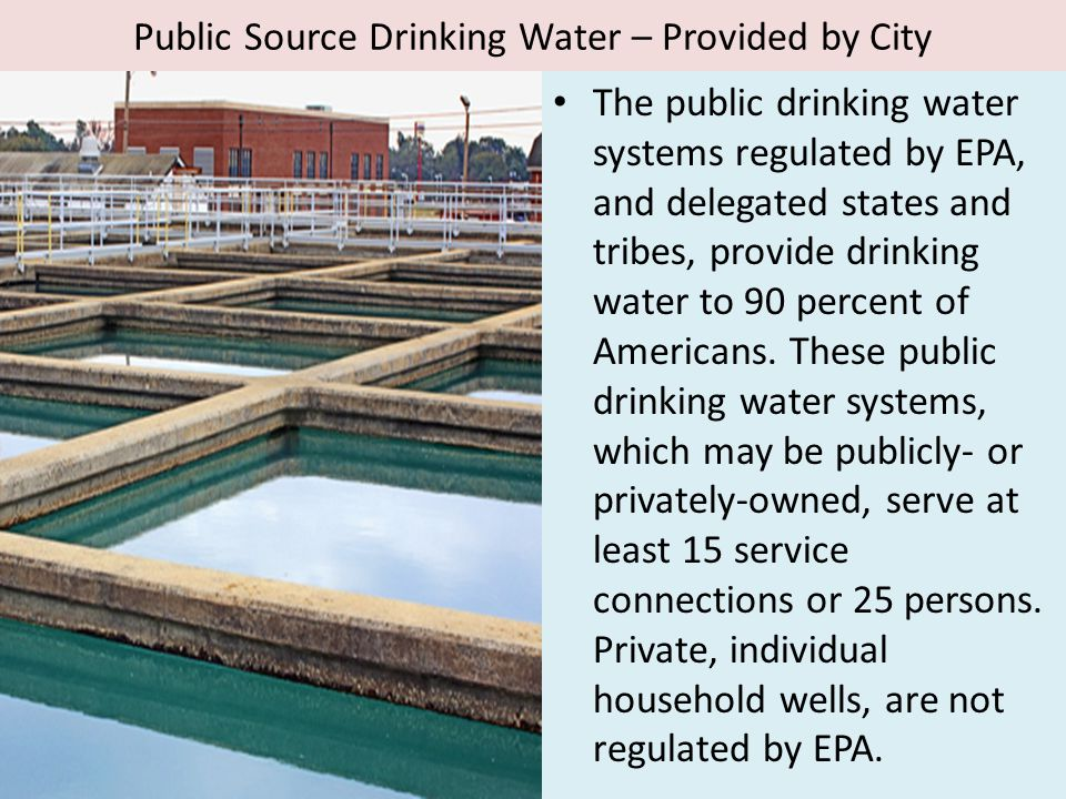 Public Source Drinking Water – Provided by City The public drinking water systems regulated by EPA, and delegated states and tribes, provide drinking