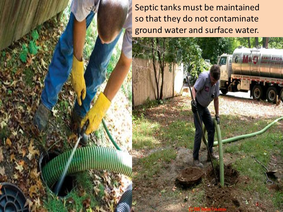Septic tanks must be maintained so that they do not contaminate ground water and surface water.