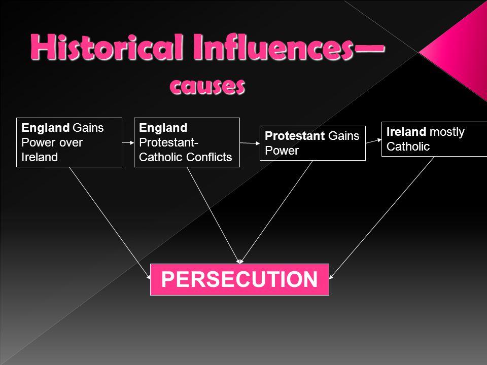 Historical Influences— causes England Gains Power over Ireland England Protestant- Catholic Conflicts Protestant Gains Power Ireland mostly Catholic P